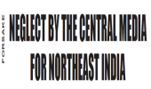 NEGLECT BY THE CENTRAL MEDIA FOR NORTHEAST INDIA
