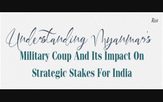 UNDERSTANDING MYANMAR'S MILITARY COUP AND ITS IMPACT ON STRATEGIC STAKES FOR INDIA